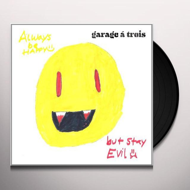 Garage A Trois ALWAYS BE HAPPY: BUT STAY EVIL Vinyl Record