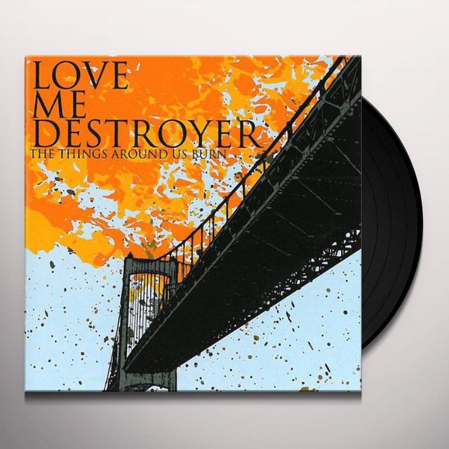 Love Me Destroyer THINGS AROUND US BURN Vinyl Record