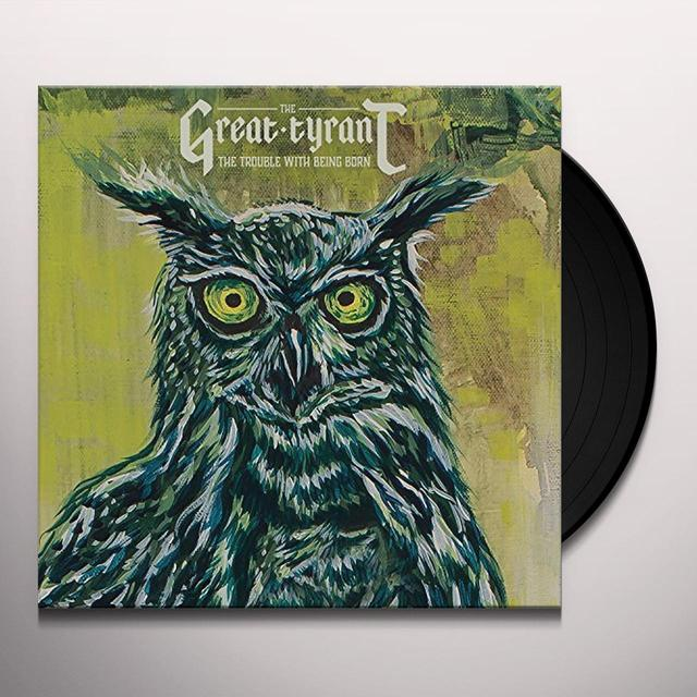 GREAT TYRANT TROUBLE WITH BEING BORN Vinyl Record