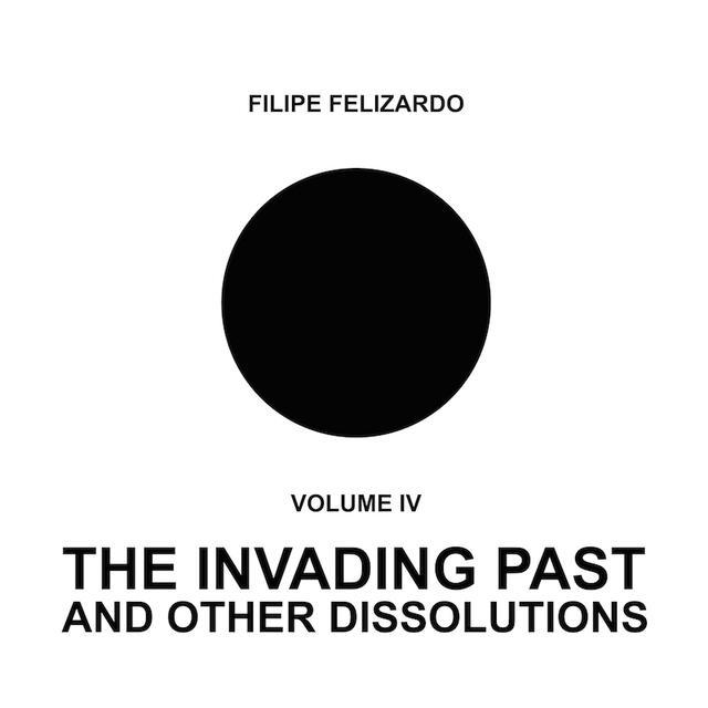 Filipe Felizardo 4: THE INVADING PAST & OTHER DISSOLUTIONS Vinyl Record