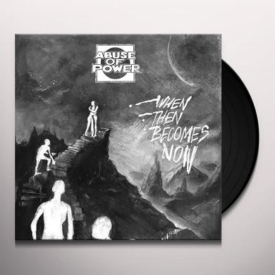 Abuse Of Power WHEN THEN BECOMES NOW Vinyl Record